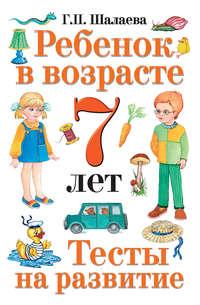 Шалаева, Г. П.  - Ребенок в возрасте 7 лет. Тесты на развитие