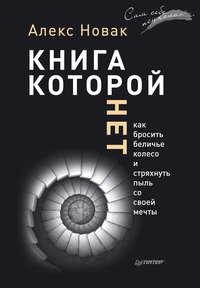 Новак, Алекс  - Книга, которой нет. Как бросить беличье колесо и стряхнуть пыль со своей мечты