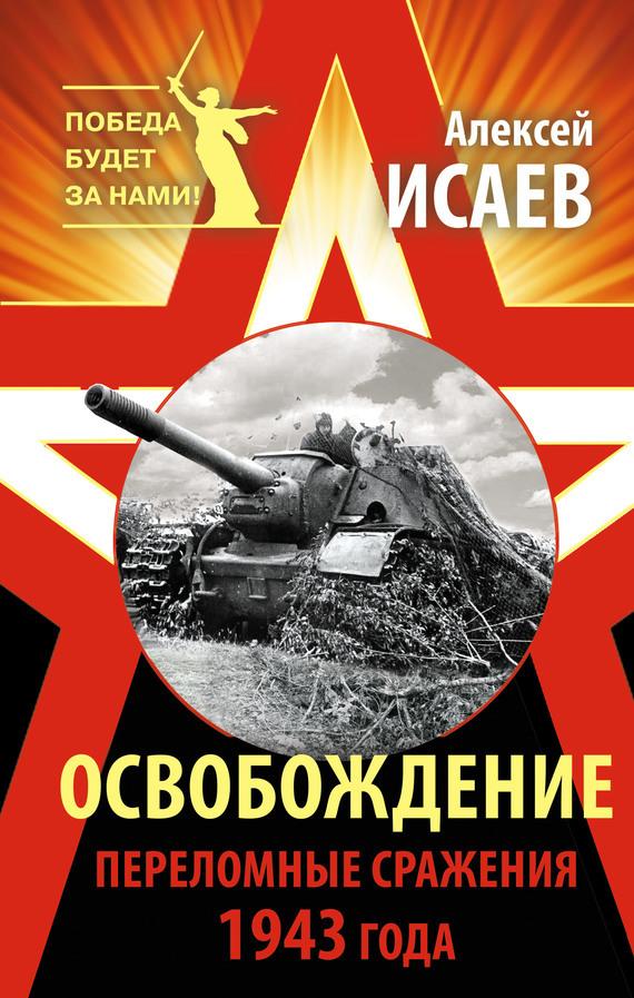 Алексей Исаев Освобождение. Переломные сражения 1943 года исаев а в пять кругов ада красная армия в котлах
