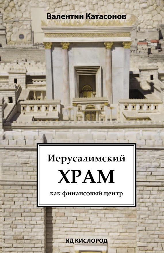 Валентин Катасонов Иерусалимский храм как финансовый центр валентин катасонов иерусалимский храм как финансовый центр