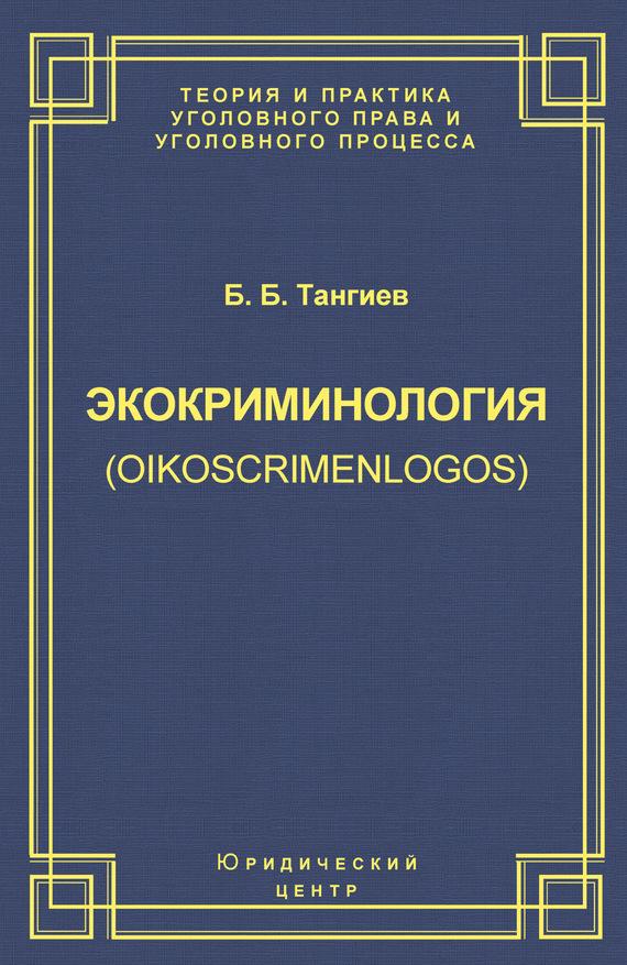 Экокриминология (oikoscrimenlogos). Парадигма и теория. Методология и практика правоприменения