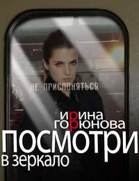 Горюнова, Ирина  - Посмотри в зеркало