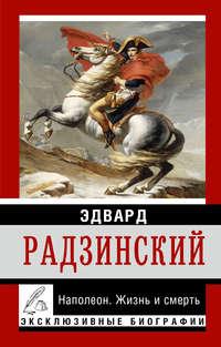 Радзинский, Эдвард  - Наполеон. Жизнь и смерть