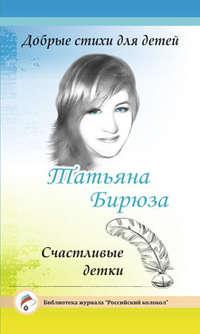 Татьяна Бирюза - Добрые стихи для детей. Счастливые детки