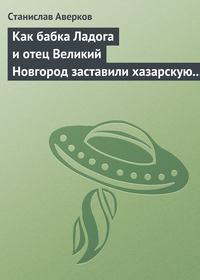 Аверков, Станислав  - Как бабка Ладога и отец Великий Новгород заставили хазарскую девицу Киеву быть матерью городам русским