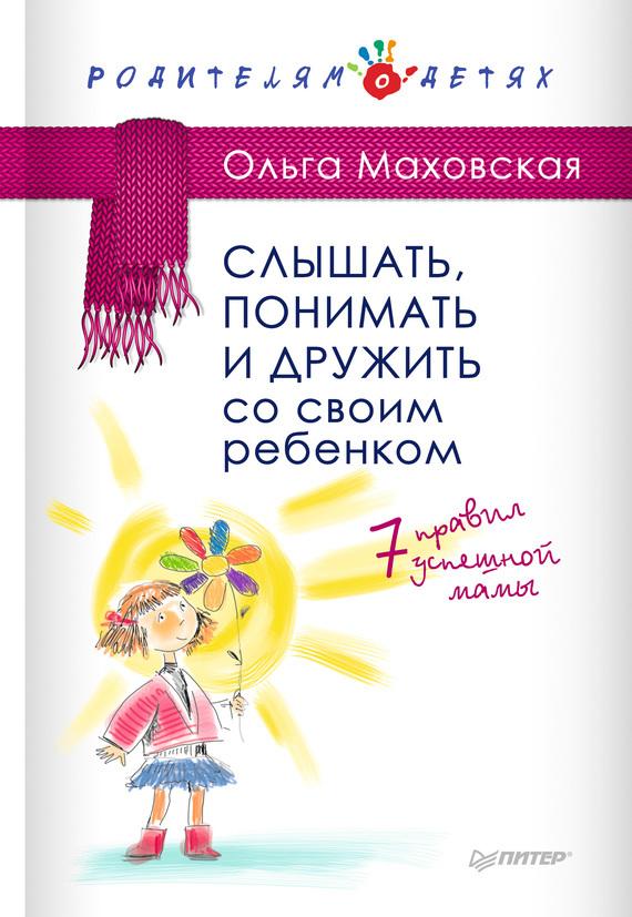 Ольга Маховская Слышать, понимать и дружить со своим ребенком. 7правил успешной мамы маховская ольга ивановна рабы любви или запасные женщины