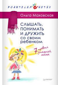 Маховская, Ольга  - Слышать, понимать и дружить со своим ребенком. 7правил успешной мамы