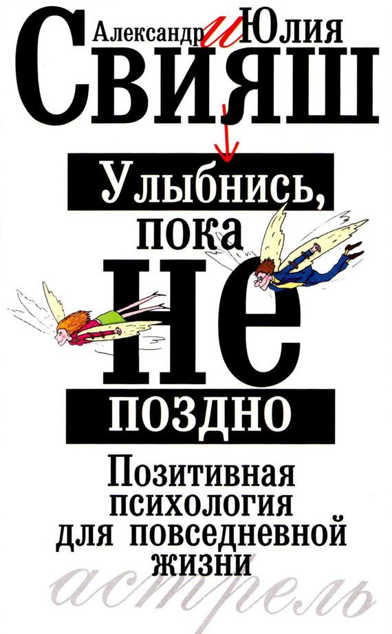 Александр Свияш Улыбнись, пока не поздно. Позитивная психология для повседневной жизни
