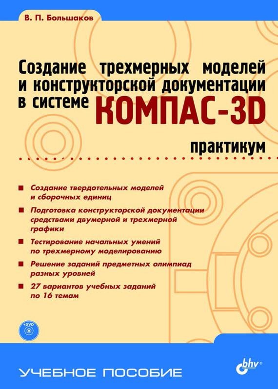 бесплатно Создание трехмерных моделей и конструкторской документации в системе КОМПАС-3D. Практикум Скачать В. П. Большаков
