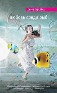 Фройнд, Рене  - Любовь среди рыб