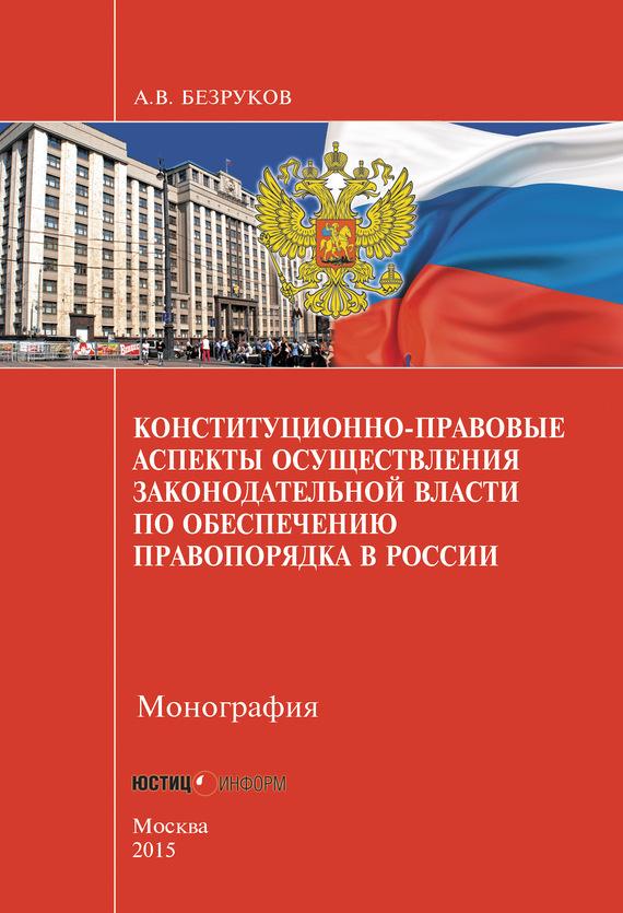 А. В. Безруков Конституционно-правовые аспекты осуществления законодательной власти по обеспечению правопорядка в России