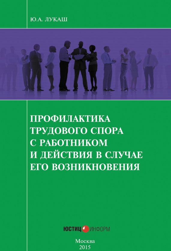 купить Ю. А. Лукаш Профилактика трудового спора с работником и действия в случае его возникновения недорого
