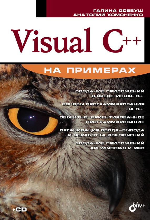 Анатолий Хомоненко Visual C++ на примерах ISBN: 978-5-94157-918-1 пахомов б c c и ms visual c 2012 для начинающих 2 е издание