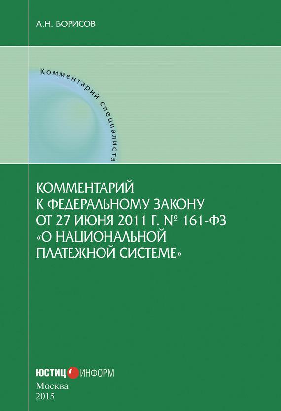 А. Н. Борисов Комментарий к Федеральному закону от 27 июня 2011г.№ 161-ФЗ «О национальной платежной системе» (постатейный)