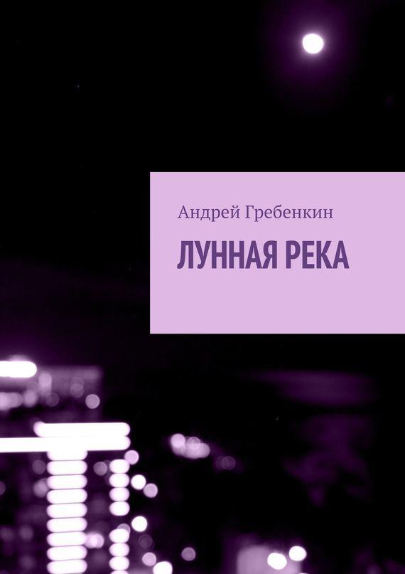 Андрей Гребенкин Лунная река андрей бычков гулливер и его любовь