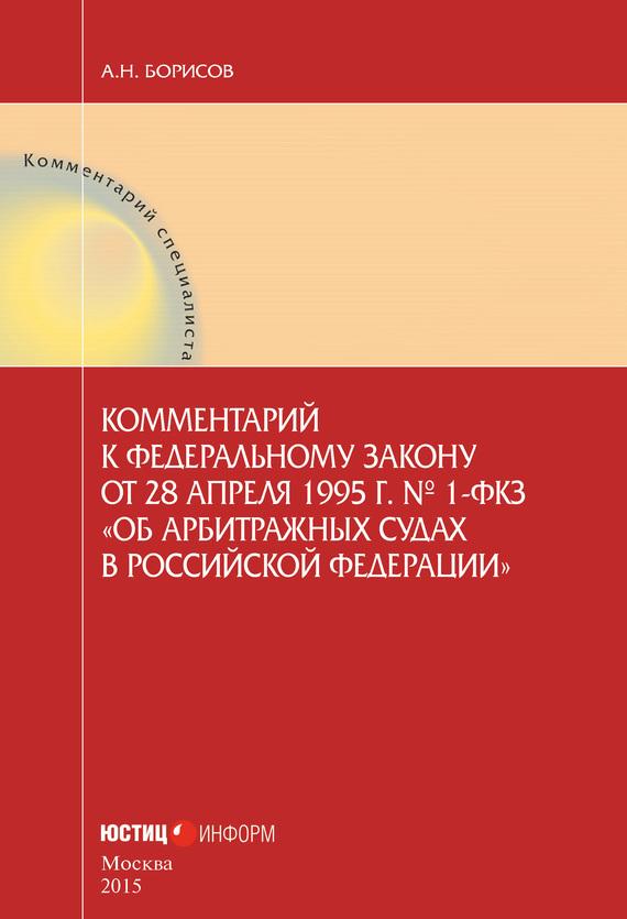 А. Н. Борисов Комментарий к Федеральному закону от 28 апреля 1995 г.№ 1-ФКЗ «Об арбитражных судах в Российской Федерации» (постатейный)