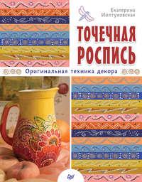 Иолтуховская, Екатерина  - Точечная роспись. Оригинальная техника декора