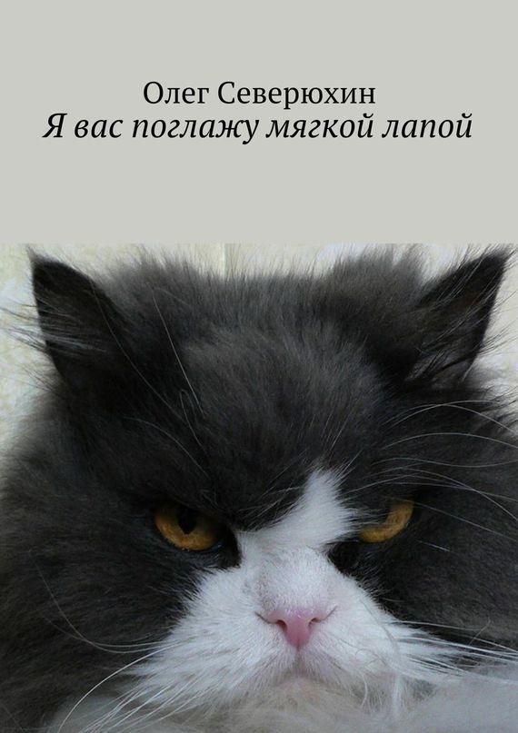 Олег Васильевич Северюхин Я вас поглажу мягкой лапой ISBN: 978-5-4474-1454-2