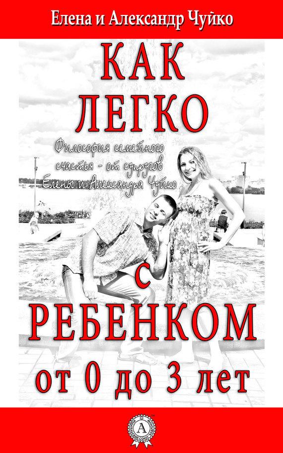 Елена Чуйко, Алксандр Чуйко - Как легко с ребенком от 0 до 3 лет