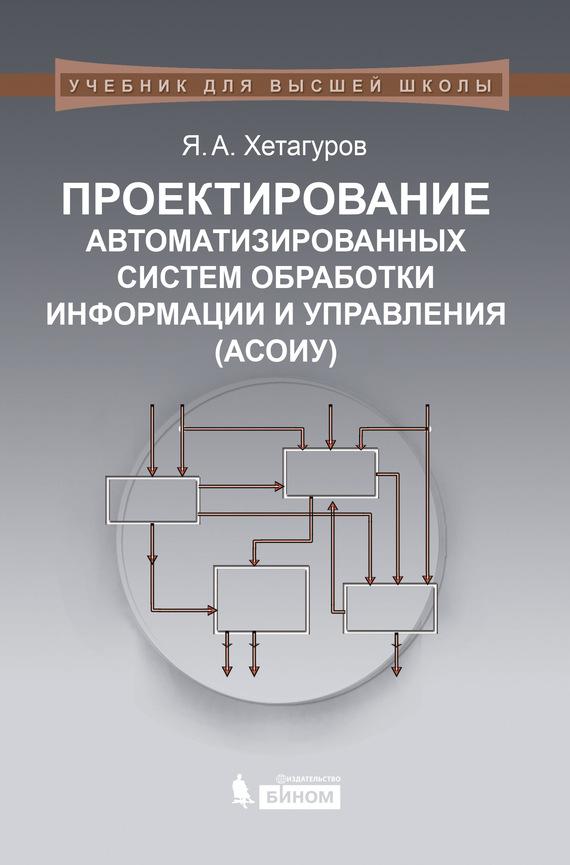 Я. А. Хетагуров Проектирование автоматизированных систем обработки информации и управления (АСОИУ) м с мирзоев основы математической обработки информации
