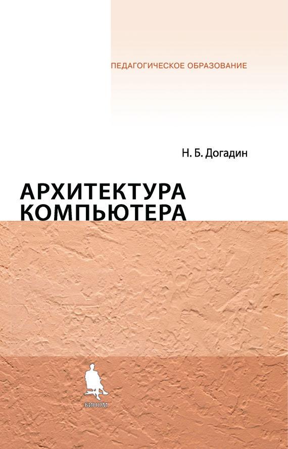 Н. Б. Догадин Архитектура компьютера. Учебное пособие информатика учебное пособие