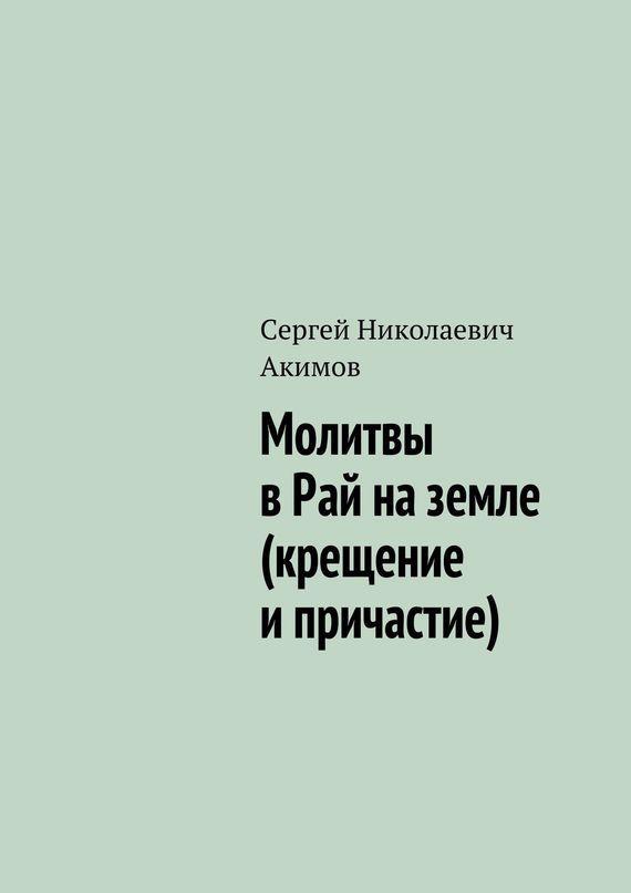 Сергей Акимов Молитвы в рай на земле (крещение и причастие) последний рай на земле