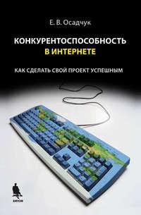 Осадчук, Е. В.  - Конкурентоспособность в Интернете: как сделать свой проект успешным