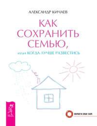 Кичаев, Александр  - Как сохранить семью, или Когда лучше развестись