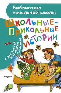 Драгунский, Виктор  - Школьные-прикольные истории (сборник)