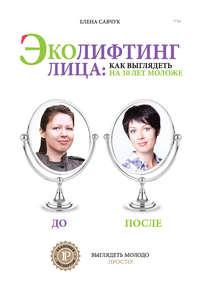 Савчук, Елена  - Эколифтинг лица: как выглядеть на 10 лет моложе