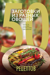 - 50 рецептов. Заготовки из разных овощей. Капуста, баклажаны, кабачки, патиссоны