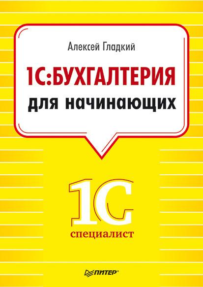 Алексей Гладкий 1С. Бухгалтерия для начинающих 1с бухгалтерия 8 учебная версия издание 8