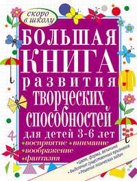 Гаврина, С. Е.  - Большая книга развития творческих способностей для детей 3-6 лет. Развиваем восприятие, воображение, внимание, фантазию