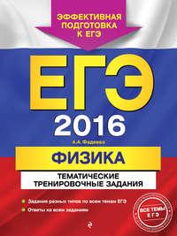 Фадеева, А. А.  - ЕГЭ-2016. Физика. Тематические тренировочные задания