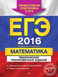 Кочагина, М. Н.  - ЕГЭ-2016. Математика. Тематические тренировочные задания