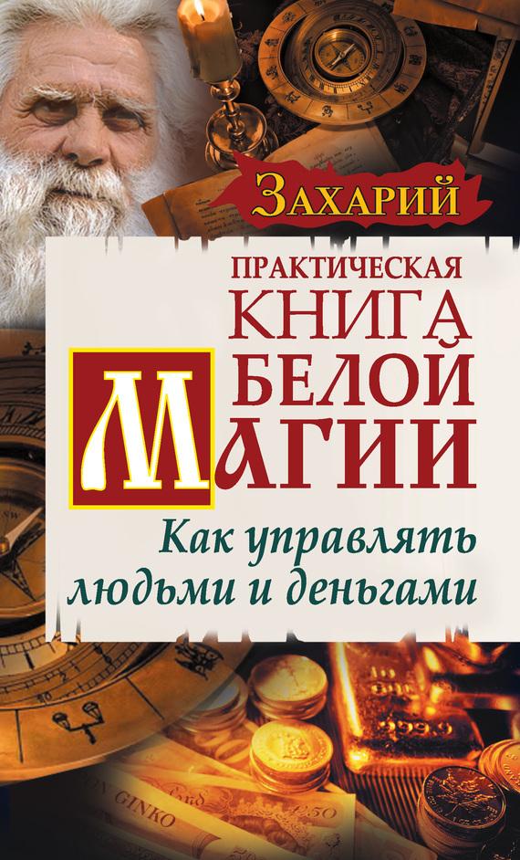Захарий Практическая Книга Белой магии. Как управлять людьми и деньгами книгу как управлять вселенной не привлекая внимания санитаров