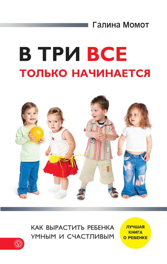 В три все только начинается. Как вырастить ребенка умным и счастливым случается взволнованно и трагически