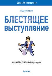 Седнев, Андрей  - Блестящее выступление. Как стать успешным оратором