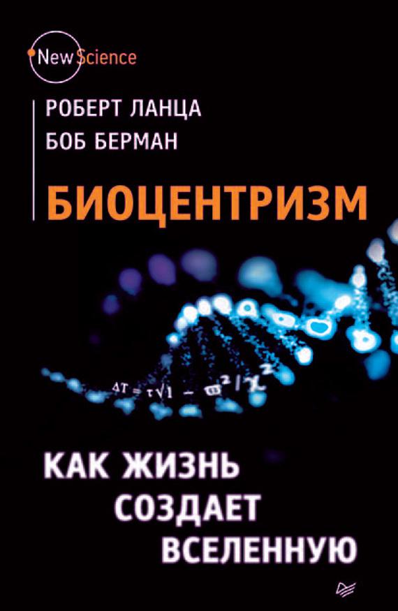 Роберт Ланца Биоцентризм. Как жизнь создает Вселенную