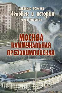 - Человек и история. Книга четвертая. Москва коммунальная предолимпийская