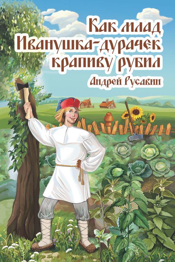 Скачать Как млад Иванушка-Дурачек крапиву рубил бесплатно Андрей Русавин