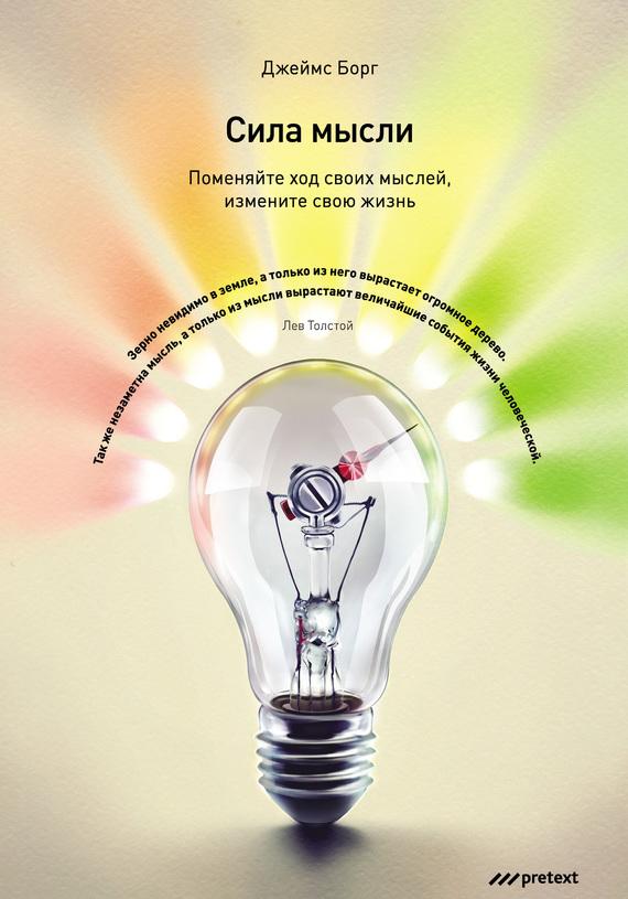 Джеймс Борг Сила мысли. Поменяйте ход своих мыслей, измените свою жизнь данность жизни