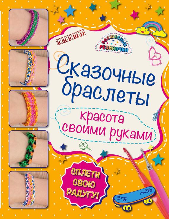 Алина Саноцкая Сказочные браслеты. Красота своими руками самые популярные браслеты из резиночек