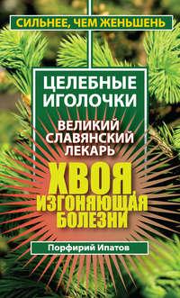 Ипатов, Порфирий  - Хвоя, изгоняющая болезни. Великий славянский лекарь