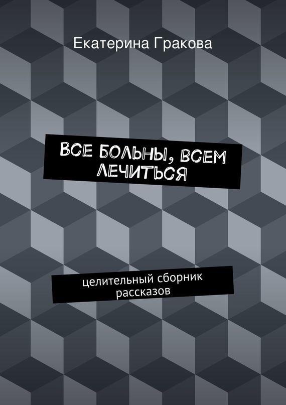 Екатерина Гракова Все больны, всем лечиться а а спектор все что должен знать каждый образованный человек об истории
