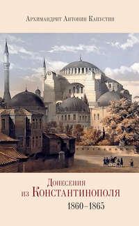 Капустин, архимандрит Антонин  - Донесения из Константинополя. 1860–1865