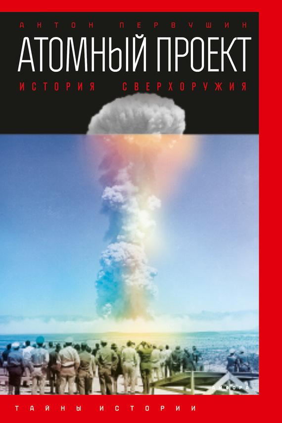 Антон Первушин Атомный проект. История сверхоружия