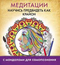 Ксынкина, А.  - Медитации. Научись предвидеть как Крайон