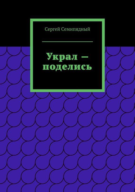 Сергей Семипядный Украл – поделись сергей семипядный маленькие и неприметные