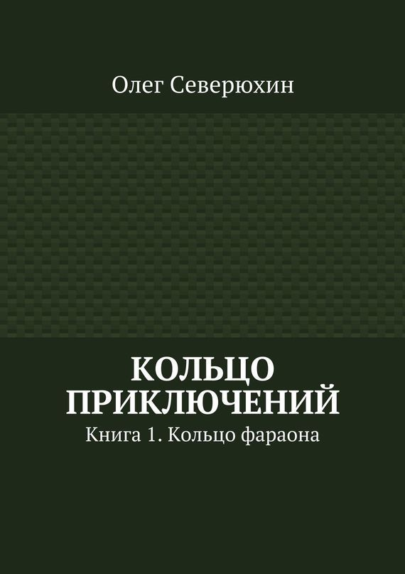 Олег Васильевич Северюхин Кольцо приключений. Книга1. Кольцо фараона ISBN: 9785447414801